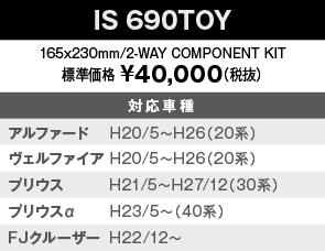 【IS690TOY】165x230mm/2-WAY COMPONENT KIT 標準価格 ¥40,000(税抜)対応車種:アルファード    H20/5~H26(20系)、ヴェルファイア H20/5~H26(20系)、プリウス         H21/5~(30系)、プリウスα      H23/5~(40系)、FJクルーザー  H22/12~